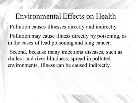 Environmental Effects on Health Pollution causes illnesses directly and indirectly. Pollution may cause illness directly by poisoning, as in the cases.