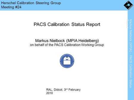 Markus Nielbock (MPIA) – PACS Calibration Status Report Herschel Calibration Steering Group Meeting #24 PACS Calibration Status Report Markus Nielbock.