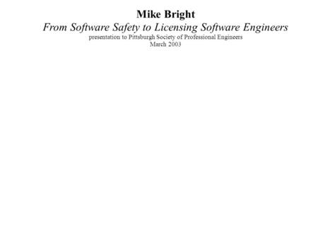 Mike Bright From Software Safety to Licensing Software Engineers presentation to Pittsburgh Society of Professional Engineers March 2003.