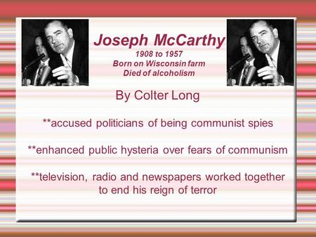 Joseph McCarthy 1908 to 1957 Born on Wisconsin farm Died of alcoholism By Colter Long **accused politicians of being communist spies **enhanced public.