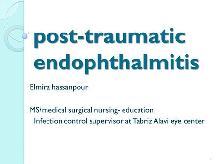 Post-traumatic endophthalmitis Elmira hassanpour medical surgical nursing- education ؛ MS Infection control supervisor at Tabriz Alavi eye center 1.