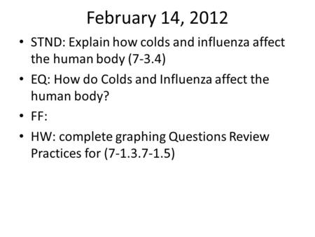 February 14, 2012 STND: Explain how colds and influenza affect the human body (7-3.4) EQ: How do Colds and Influenza affect the human body? FF: HW: complete.