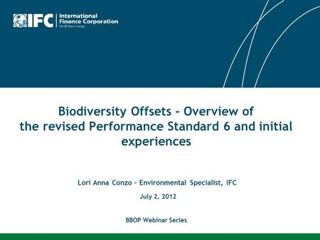 Biodiversity Offsets - Overview of the revised Performance Standard 6 and initial experiences Lori Anna Conzo – Environmental Specialist, IFC July 2, 2012.