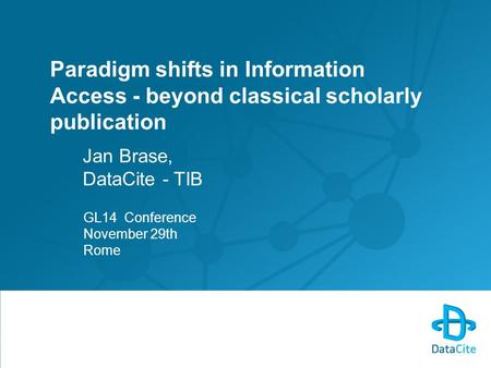 Paradigm shifts in Information Access - beyond classical scholarly publication Jan Brase, DataCite - TIB GL14 Conference November 29th Rome.