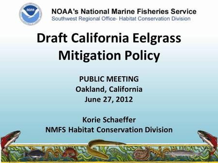 Draft California Eelgrass Mitigation Policy PUBLIC MEETING Oakland, California June 27, 2012 Korie Schaeffer NMFS Habitat Conservation Division.