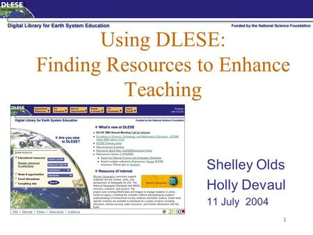 1 Using DLESE: Finding Resources to Enhance Teaching Shelley Olds Holly Devaul 11 July 2004.