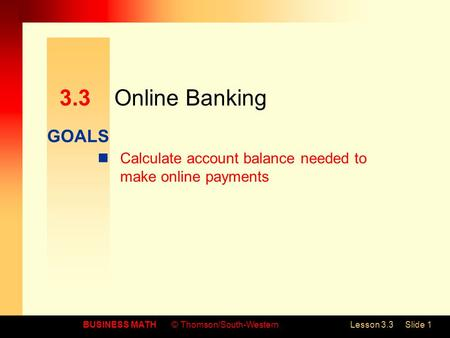 GOALS BUSINESS MATH© Thomson/South-WesternLesson 3.3Slide 1 3.3Online Banking Calculate account balance needed to make online payments.