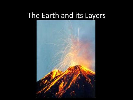 The Earth and its Layers. The Earth's Structure A. Earth consists of a series of concentric layers or spheres which differ in chemical and physical properties.
