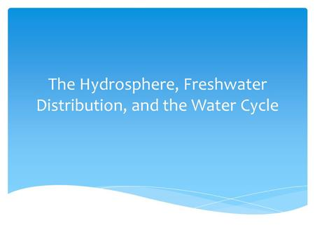 The Hydrosphere, Freshwater Distribution, and the Water Cycle.