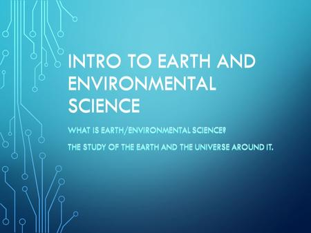 INTRO TO EARTH AND ENVIRONMENTAL SCIENCE WHAT IS EARTH/ENVIRONMENTAL SCIENCE? THE STUDY OF THE EARTH AND THE UNIVERSE AROUND IT. WHAT IS EARTH/ENVIRONMENTAL.