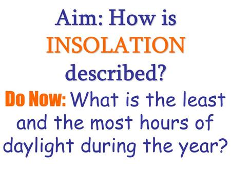 Aim: How is INSOLATION described? Do Now: What is the least and the most hours of daylight during the year?
