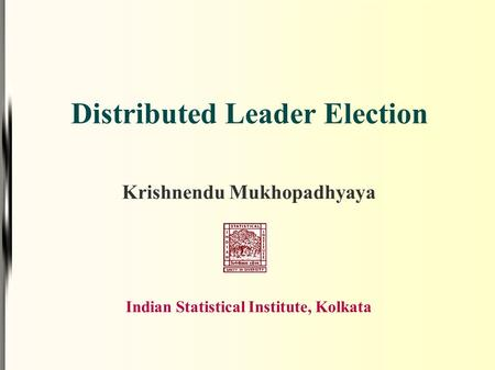 Distributed Leader Election Krishnendu Mukhopadhyaya Indian Statistical Institute, Kolkata.