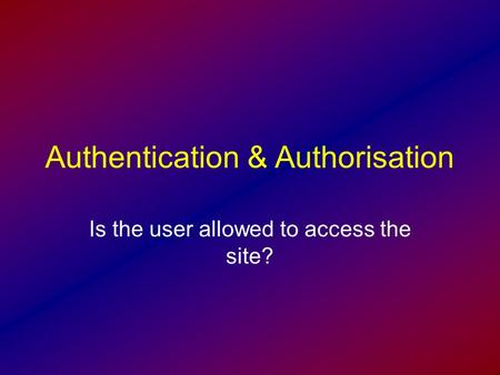 Authentication & Authorisation Is the user allowed to access the site?
