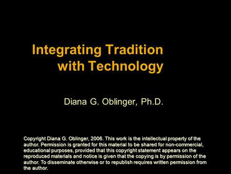 Integrating Tradition with Technology Diana G. Oblinger, Ph.D. Copyright Diana G. Oblinger, 2006. This work is the intellectual property of the author.
