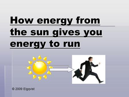 How energy from the sun gives you energy to run © 2009 Elgqvist.