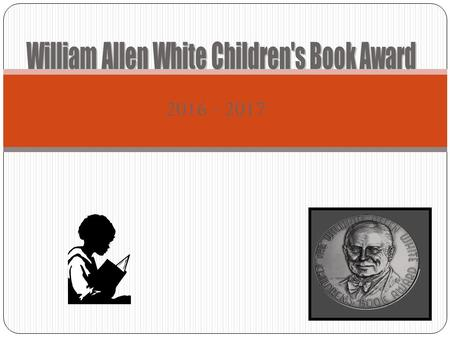 2016 - 2017. William Allen White Award What is the WAW Book Award? Who was William Allen White? How does it work? Who selects the books? Who votes? Then.