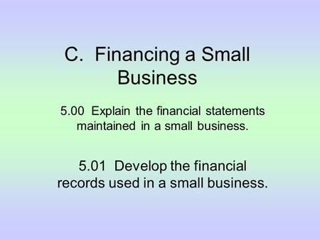 C. Financing a Small Business 5.00 Explain the financial statements maintained in a small business. 5.01 Develop the financial records used in a small.