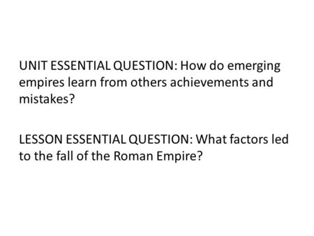 UNIT ESSENTIAL QUESTION: How do emerging empires learn from others achievements and mistakes? LESSON ESSENTIAL QUESTION: What factors led to the fall.