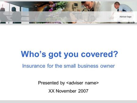 Who's got you covered? Insurance for the small business owner Presented by XX November 2007.