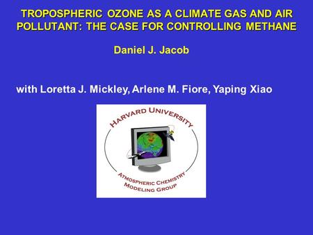 TROPOSPHERIC OZONE AS A CLIMATE GAS AND AIR POLLUTANT: THE CASE FOR CONTROLLING METHANE Daniel J. Jacob with Loretta J. Mickley, Arlene M. Fiore, Yaping.