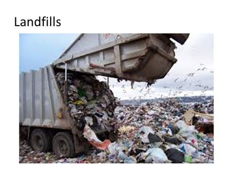 Landfills. Most of our garbage is placed in landfills – Originally a cheap way to dispose waste, not built to protect environment Regulated under RCRA.