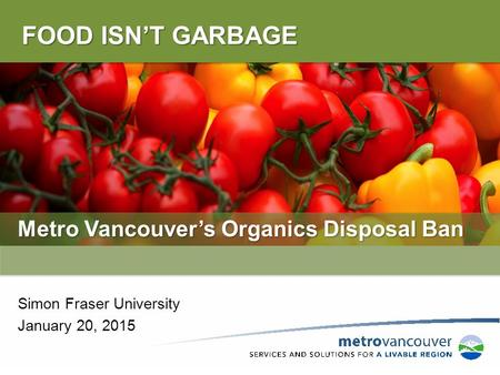 FOOD ISN'T GARBAGE Metro Vancouver's Organics Disposal Ban Simon Fraser University January 20, 2015.