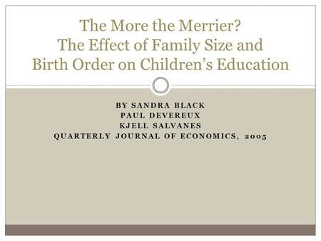 BY SANDRA BLACK PAUL DEVEREUX KJELL SALVANES QUARTERLY JOURNAL OF ECONOMICS, 2005 The More the Merrier? The Effect of Family Size and Birth Order on Children's.