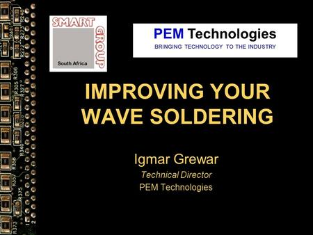 IMPROVING YOUR WAVE SOLDERING Igmar Grewar Technical Director PEM Technologies BRINGING TECHNOLOGY TO THE INDUSTRY.