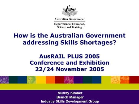 AusRAIL PLUS 2005 Conference and Exhibition 22/24 November 2005 How is the Australian Government addressing Skills Shortages? AusRAIL PLUS 2005 Conference.