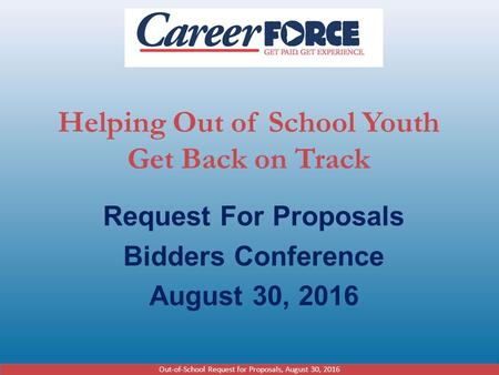 Helping Out of School Youth Get Back on Track Request For Proposals Bidders Conference August 30, 2016 Out-of-School Request for Proposals, August 30,