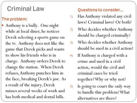 Criminal Law The problem: Questions to consider… Anthony is a bully. One night while at local diner, he notices Derek selecting a sports game on the tv.