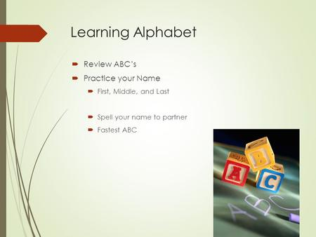 Learning Alphabet  Review ABC's  Practice your Name  First, Middle, and Last  Spell your name to partner  Fastest ABC.