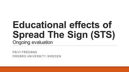 Educational effects of Spread The Sign (STS) Ongoing evaluation PÄIVI FREDÄNG ÖREBRO UNIVERSITY, SWEDEN.