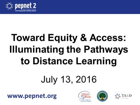 Toward Equity & Access: Illuminating the Pathways to Distance Learning July 13, 2016