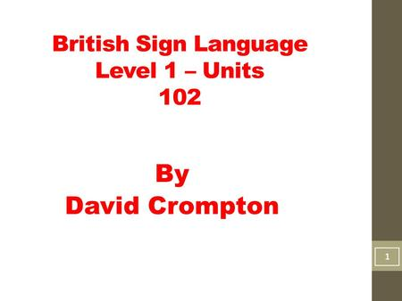 British Sign Language Level 1 – Units 102 By David Crompton 11.