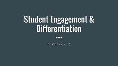 Student Engagement & Differentiation August 24, 2016.