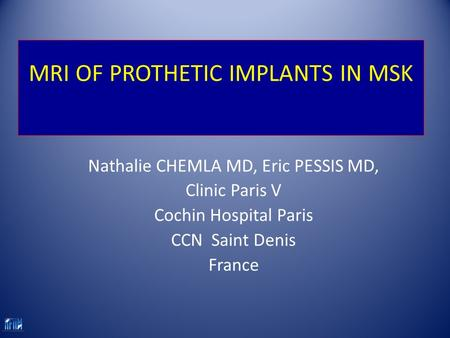 MRI OF PROTHETIC IMPLANTS IN MSK Nathalie CHEMLA MD, Eric PESSIS MD, Clinic Paris V Cochin Hospital Paris CCN Saint Denis France.