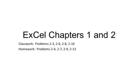ExCel Chapters 1 and 2 Classwork: Problems 2-3, 2-6, 2-8, 2-10 Homework: Problems 2-4, 2-7, 2-9, 2-13.