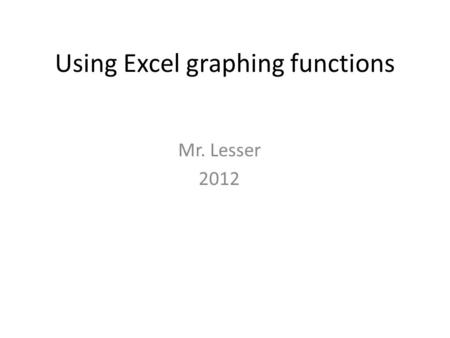 Using Excel graphing functions Mr. Lesser 2012. Do Now Compare the two graphs below. Fill out the similarities and differences chart on your paper. Then.