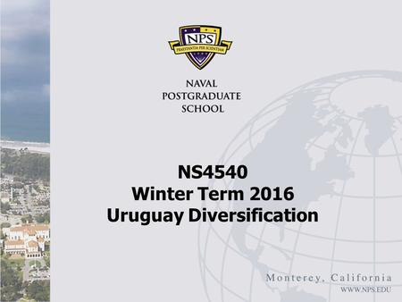 "NS4540 Winter Term 2016 Uruguay Diversification. Uruguay: Overview I IMF, ""Uruguay: Boosting Growth through Diversification"" February 2016 Background."