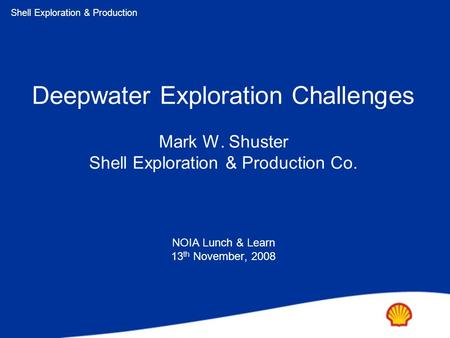 Shell Exploration & Production Copyright: Shell Exploration & Production Ltd. Deepwater Exploration Challenges Mark W. Shuster Shell Exploration & Production.