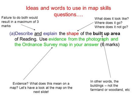 Ideas and words to use in map skills questions…. (a)Describe and explain the shape of the built up area of Reading. Use evidence from the photograph and.