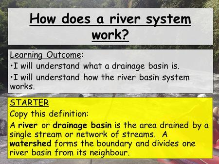How does a river system work? Learning Outcome: I will understand what a drainage basin is. I will understand how the river basin system works. STARTER.
