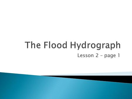 Lesson 2 – page 1.  To learn what is a flood hydrograph  To learn how to read a flood hydrograph  To learn what is:  Lag time  Peak discharge  Rising.