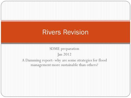 SDME preparation Jan 2012 A Damming report- why are some strategies for flood management more sustainable than others? Rivers Revision.