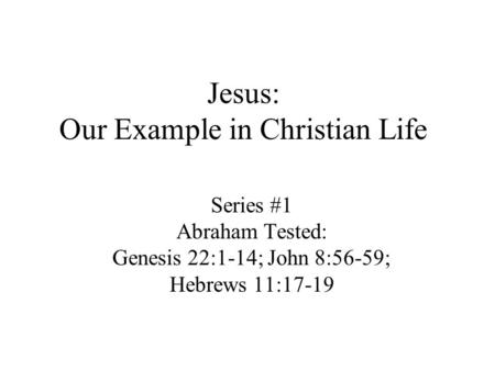 Jesus: Our Example in Christian Life Series #1 Abraham Tested: Genesis 22:1-14; John 8:56-59; Hebrews 11:17-19.