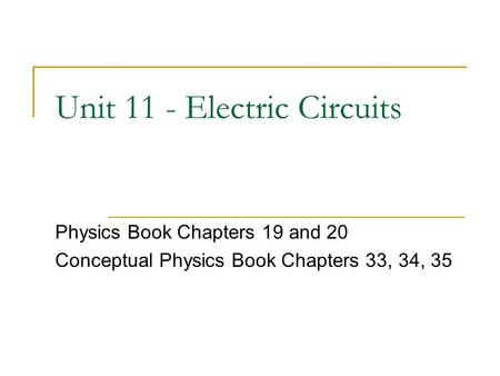 Unit 11 - Electric Circuits Physics Book Chapters 19 and 20 Conceptual Physics Book Chapters 33, 34, 35.