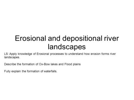 Erosional and depositional river landscapes LS: Apply knowledge of Erosional processes to understand how erosion forms river landscapes. Describe the formation.