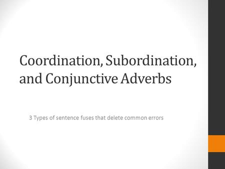 Coordination, Subordination, and Conjunctive Adverbs 3 Types of sentence fuses that delete common errors.