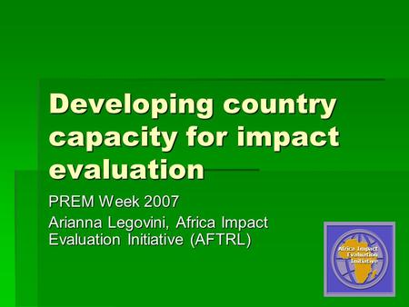 1 Developing country capacity for impact evaluation PREM Week 2007 Arianna Legovini, Africa Impact Evaluation Initiative (AFTRL) Africa Impact Evaluation.